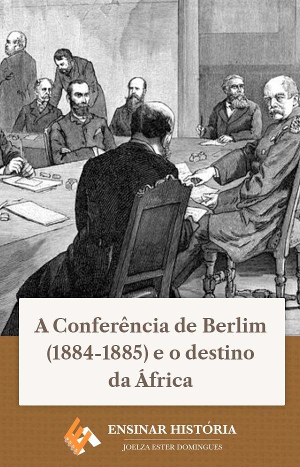 A Conferência de Berlim (1884-1885) e o destino da África