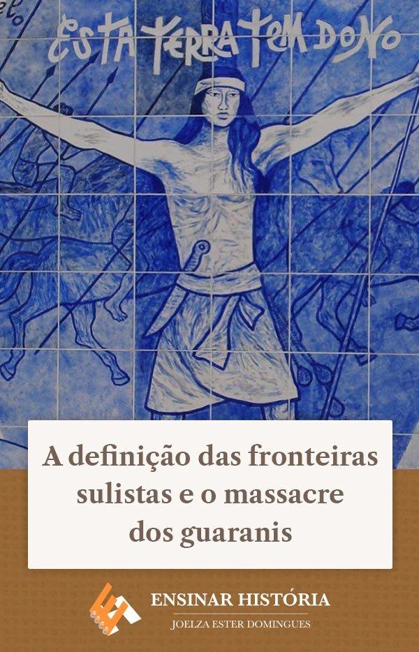 A definição das fronteiras sulistas e o massacre dos guaranis